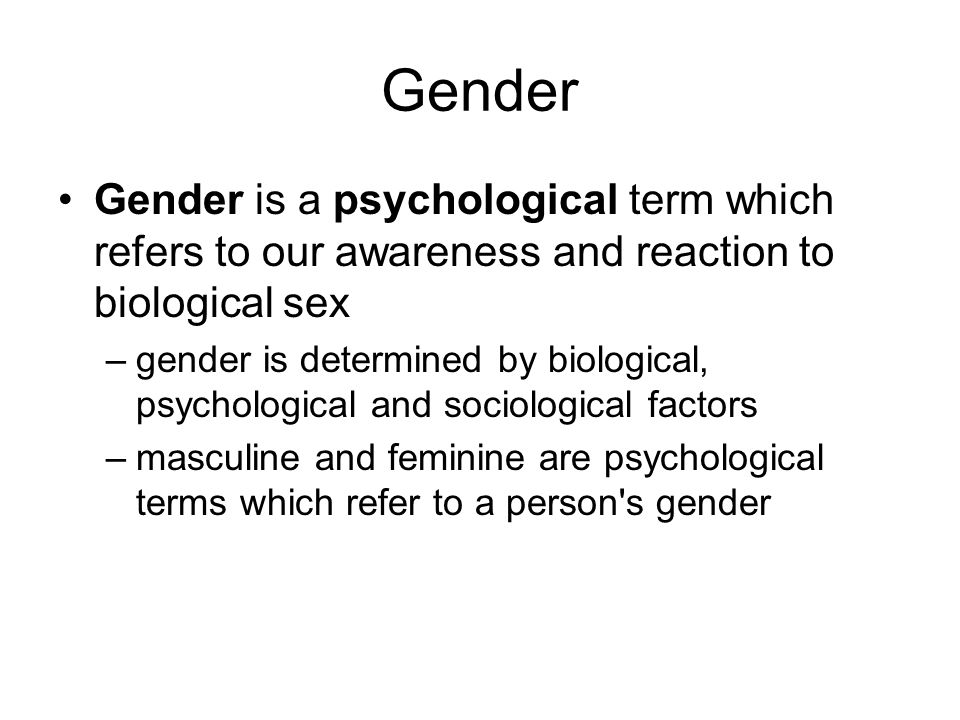 Gender Gender is a psychological term which refers to our awareness and reaction to biological sex.