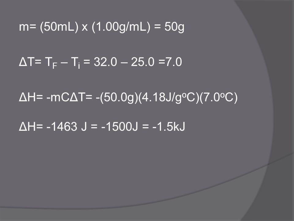 m= (50mL) x (1. 00g/mL) = 50g ΔT= TF – Ti = 32. 0 – 25. 0 =7