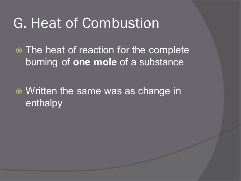 G. Heat of Combustion The heat of reaction for the complete burning of one mole of a substance.