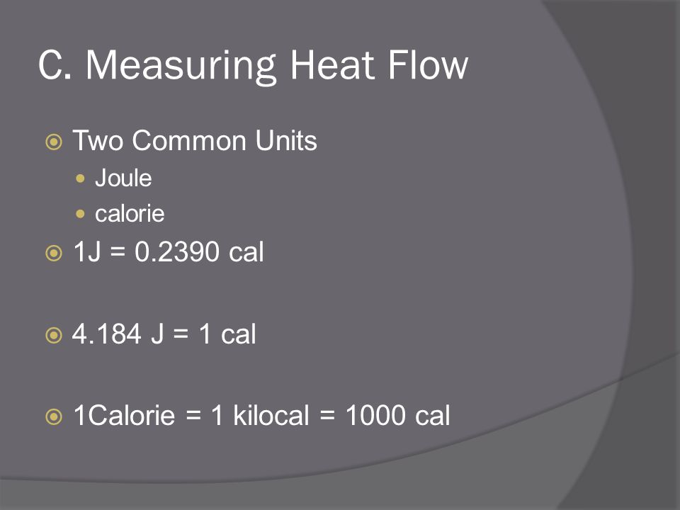 C. Measuring Heat Flow Two Common Units 1J = 0.2390 cal