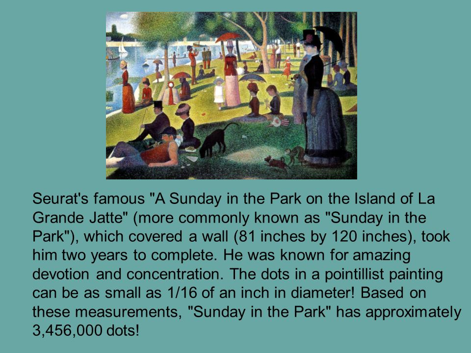 Seurat s famous A Sunday in the Park on the Island of La Grande Jatte (more commonly known as Sunday in the Park ), which covered a wall (81 inches by 120 inches), took him two years to complete.
