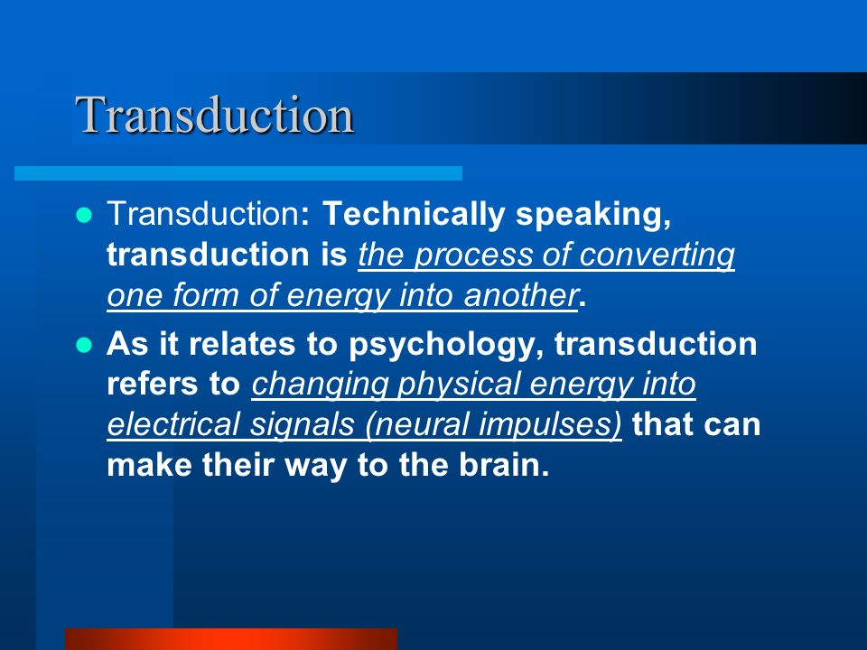 Transduction Transduction: Technically speaking, transduction is the process of converting one form of energy into another.