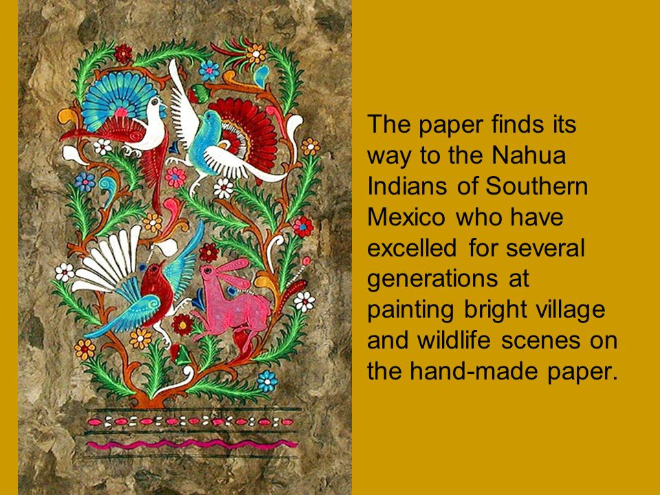 The paper finds its way to the Nahua Indians of Southern Mexico who have excelled for several generations at painting bright village and wildlife scenes on the hand-made paper.