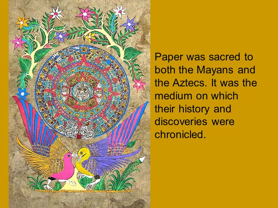 Paper was sacred to both the Mayans and the Aztecs
