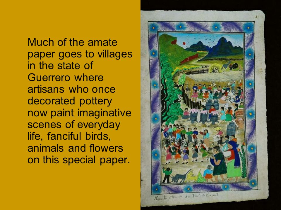 Much of the amate paper goes to villages in the state of Guerrero where artisans who once decorated pottery now paint imaginative scenes of everyday life, fanciful birds, animals and flowers on this special paper.