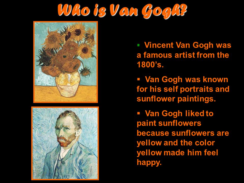 Who is Van Gogh Vincent Van Gogh was a famous artist from the 1800's. Van Gogh was known for his self portraits and sunflower paintings.
