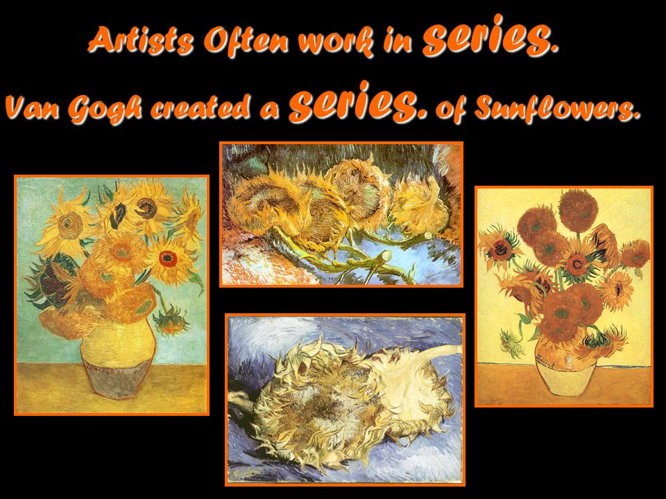 Artists Often work in series. Van Gogh created a series. of Sunflowers.