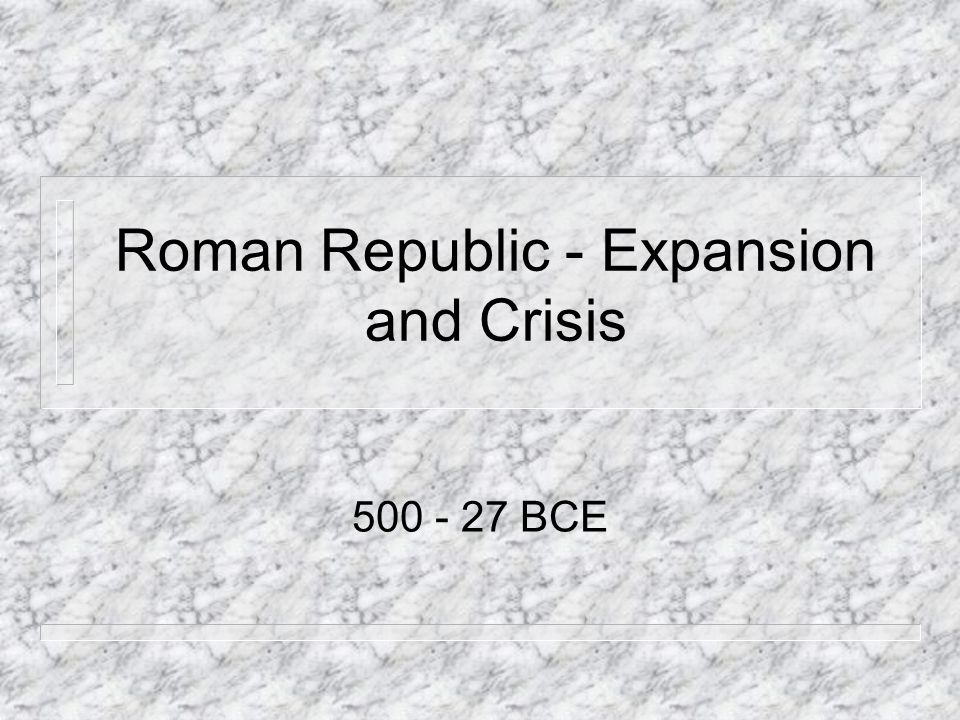 Roman Republic - Expansion and Crisis