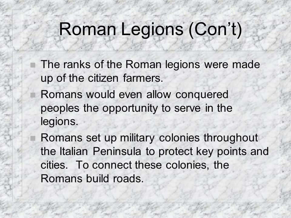 Roman Legions (Con't) The ranks of the Roman legions were made up of the citizen farmers.