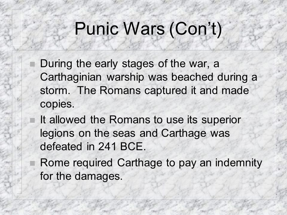 Punic Wars (Con't) During the early stages of the war, a Carthaginian warship was beached during a storm. The Romans captured it and made copies.