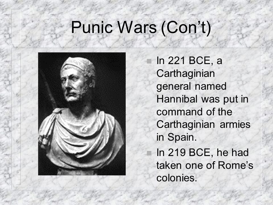 Punic Wars (Con't) In 221 BCE, a Carthaginian general named Hannibal was put in command of the Carthaginian armies in Spain.