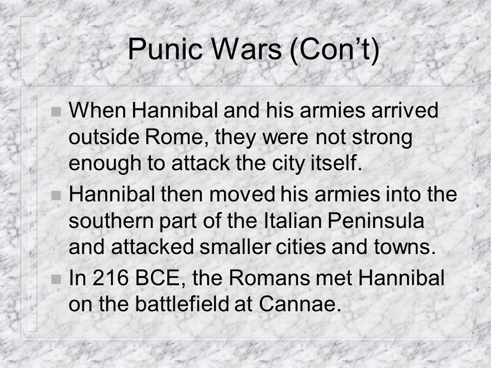 Punic Wars (Con't) When Hannibal and his armies arrived outside Rome, they were not strong enough to attack the city itself.
