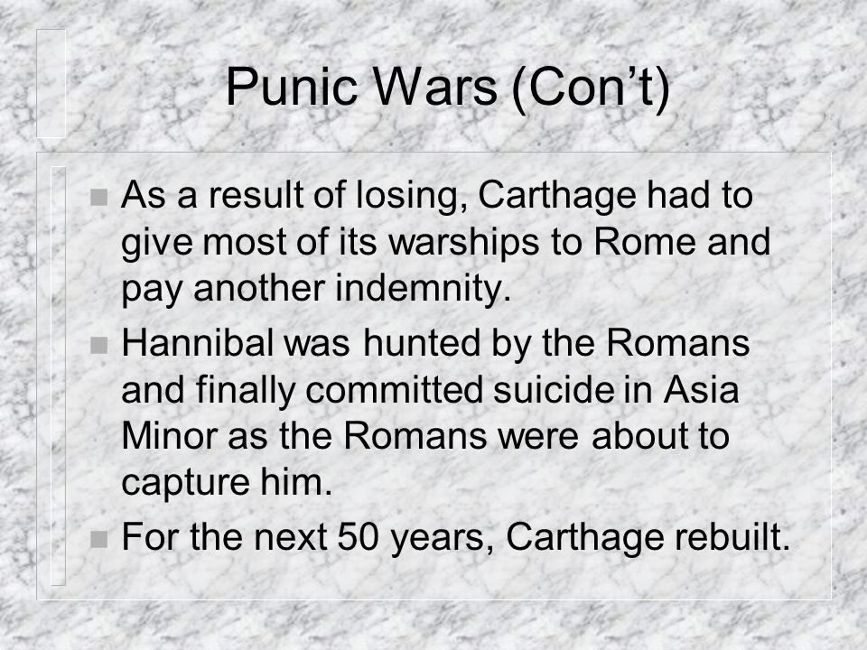 Punic Wars (Con't) As a result of losing, Carthage had to give most of its warships to Rome and pay another indemnity.