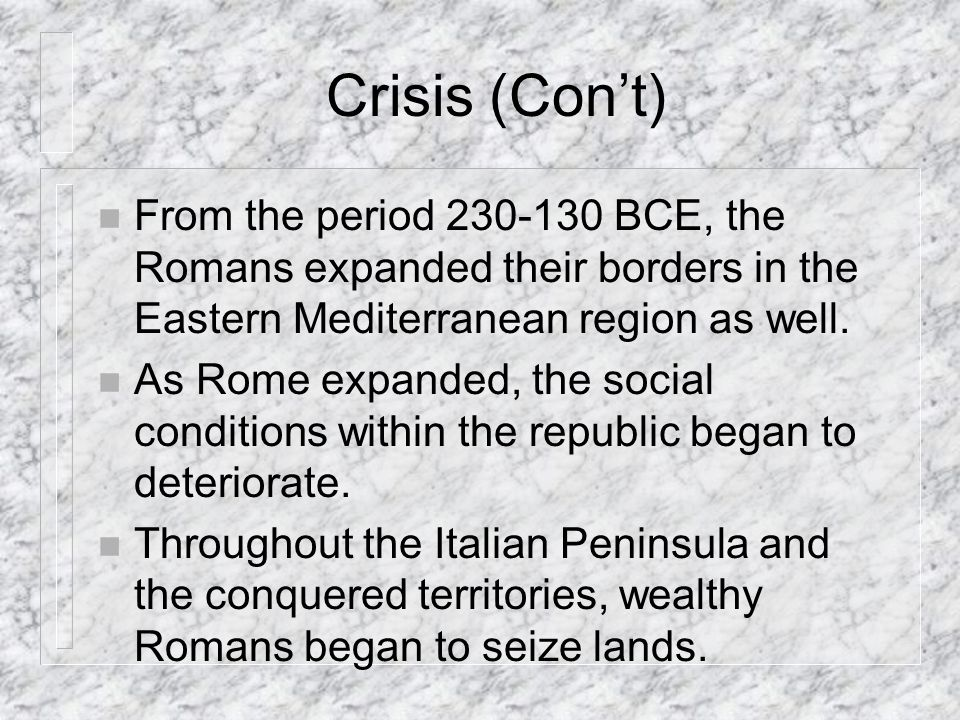 Crisis (Con't) From the period 230-130 BCE, the Romans expanded their borders in the Eastern Mediterranean region as well.