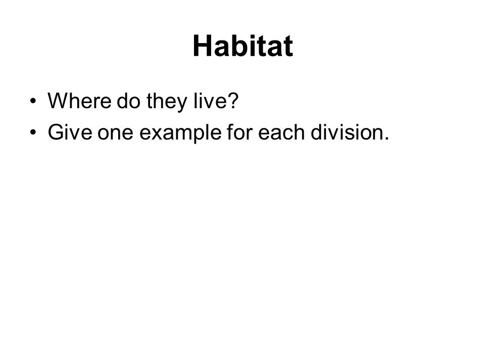 Habitat Where do they live Give one example for each division.