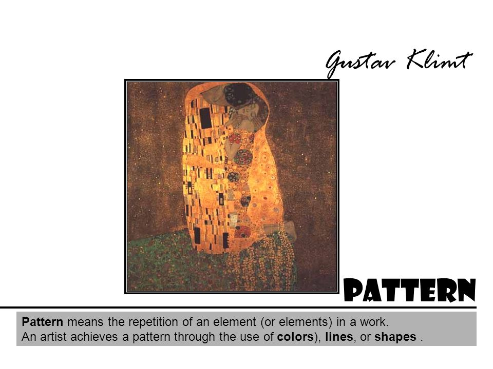 Gustav Klimt Pattern. Pattern means the repetition of an element (or elements) in a work.