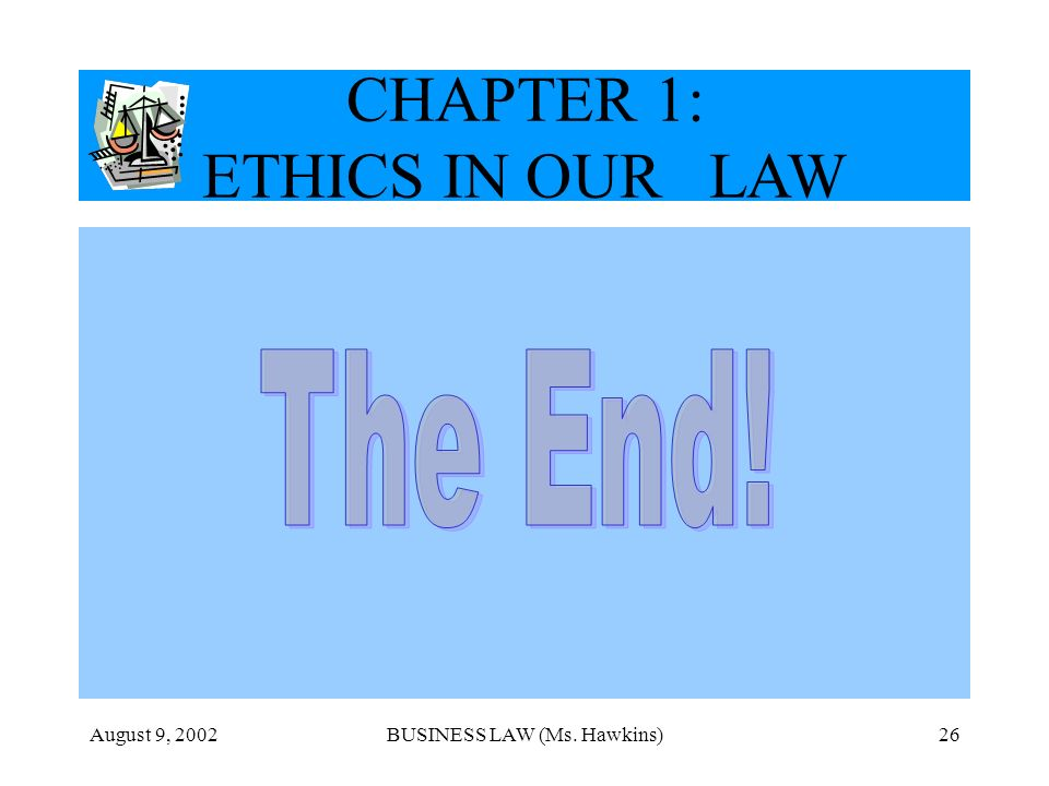 The End! CHAPTER 1: ETHICS IN OUR LAW August 9, 2002