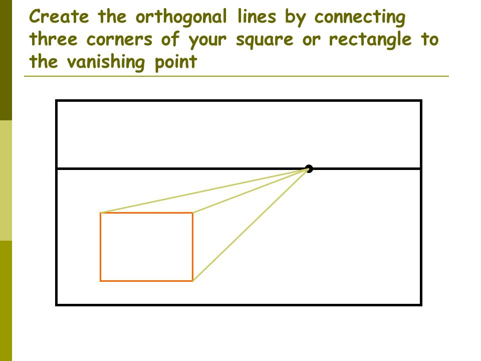 Create the orthogonal lines by connecting three corners of your square or rectangle to the vanishing point