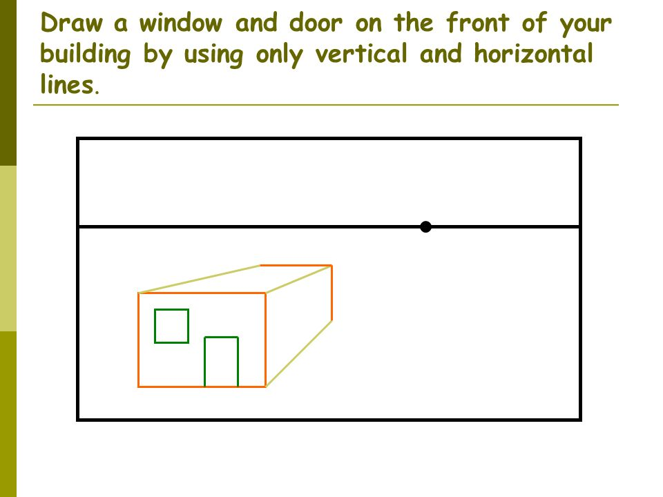 Draw a window and door on the front of your building by using only vertical and horizontal lines.