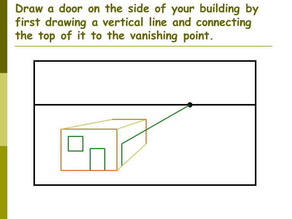 Draw a door on the side of your building by first drawing a vertical line and connecting the top of it to the vanishing point.