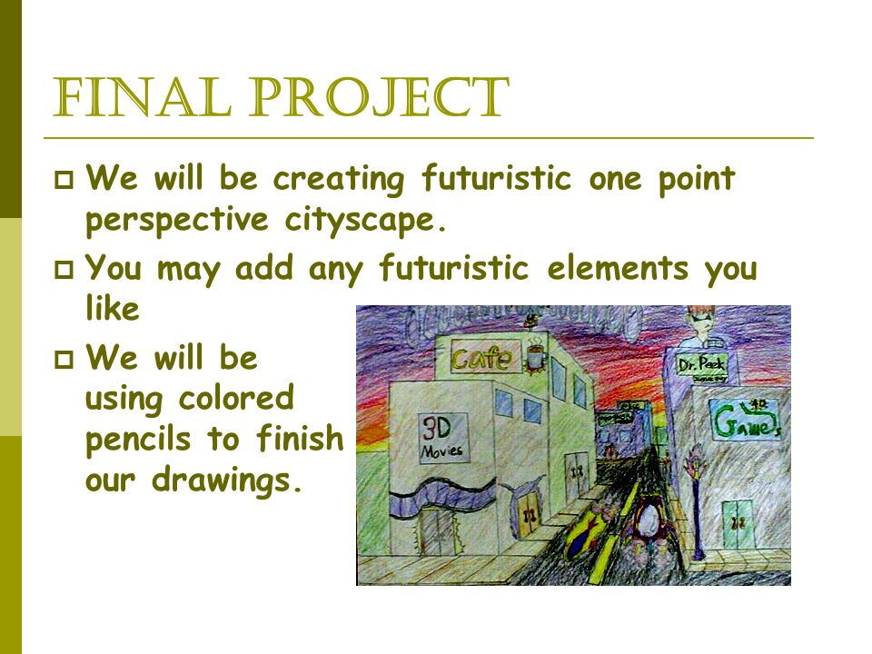 Final project We will be creating futuristic one point perspective cityscape. You may add any futuristic elements you like.