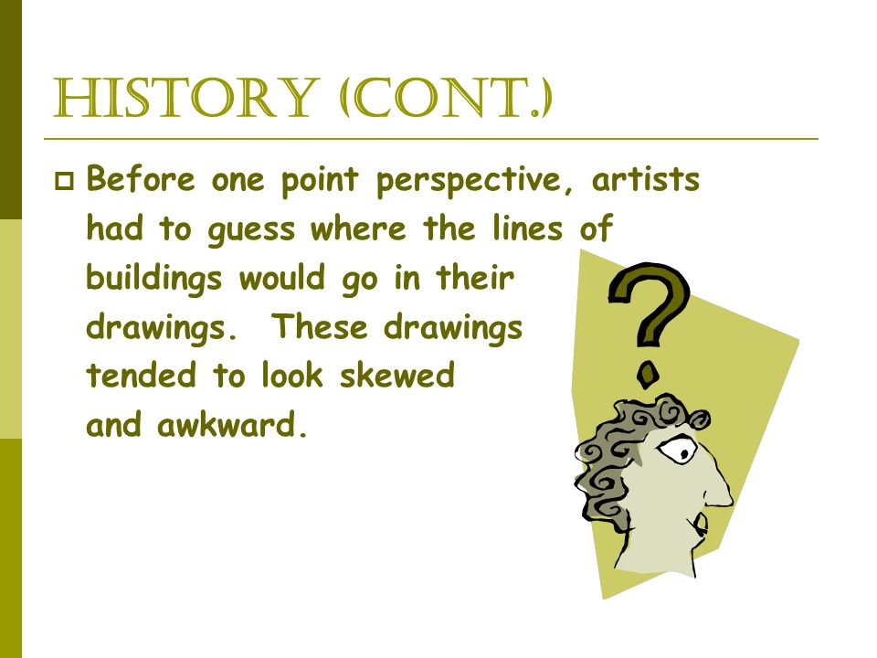 History (cont.) Before one point perspective, artists
