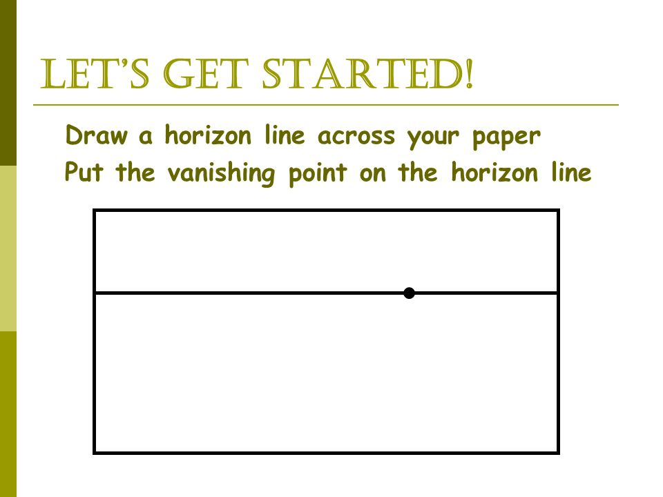 LET'S GET STARTED! Draw a horizon line across your paper