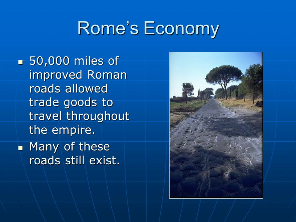 Rome's Economy 50,000 miles of improved Roman roads allowed trade goods to travel throughout the empire.