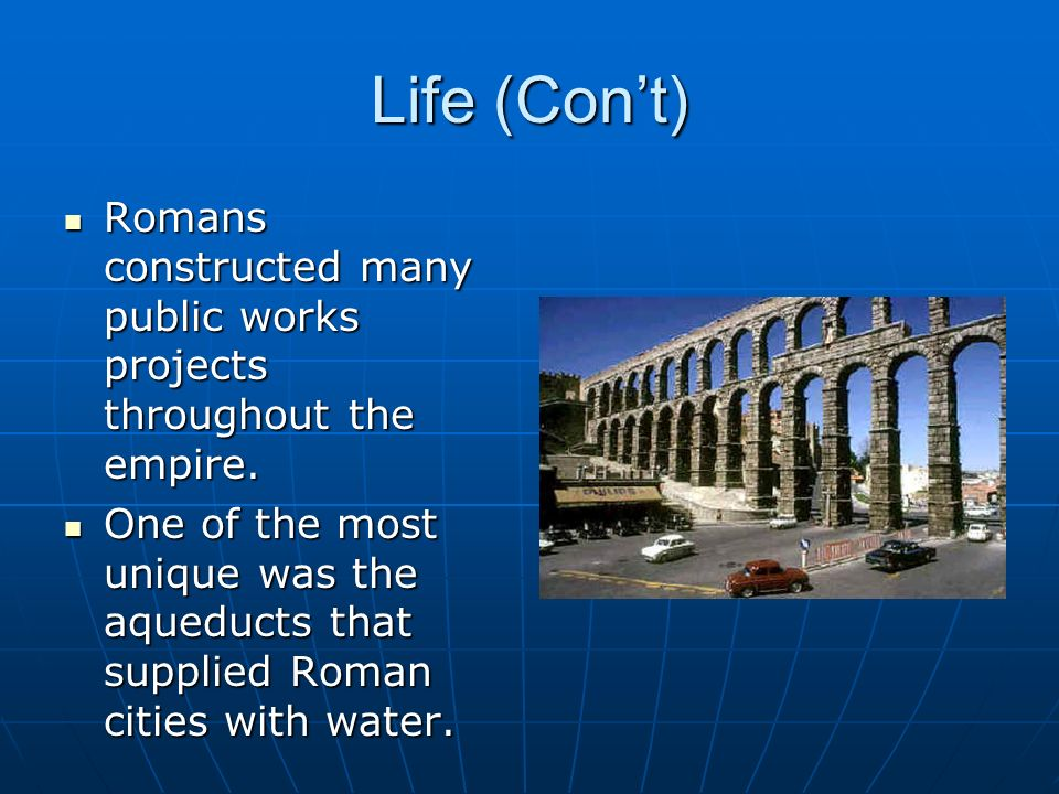 Life (Con't) Romans constructed many public works projects throughout the empire.