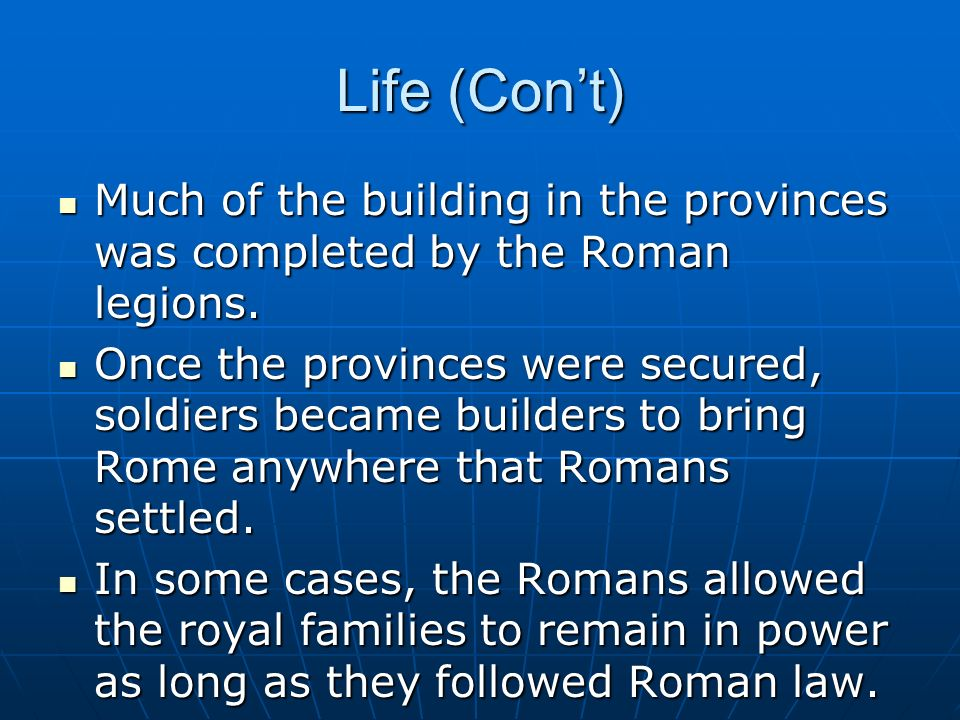 Life (Con't) Much of the building in the provinces was completed by the Roman legions.