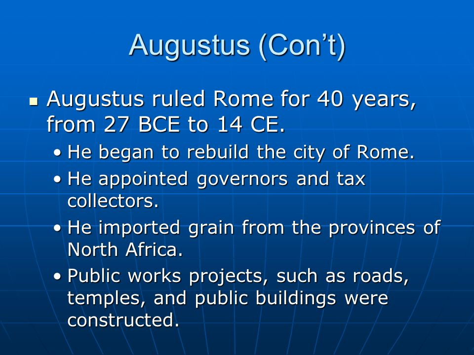 Augustus (Con't) Augustus ruled Rome for 40 years, from 27 BCE to 14 CE. He began to rebuild the city of Rome.