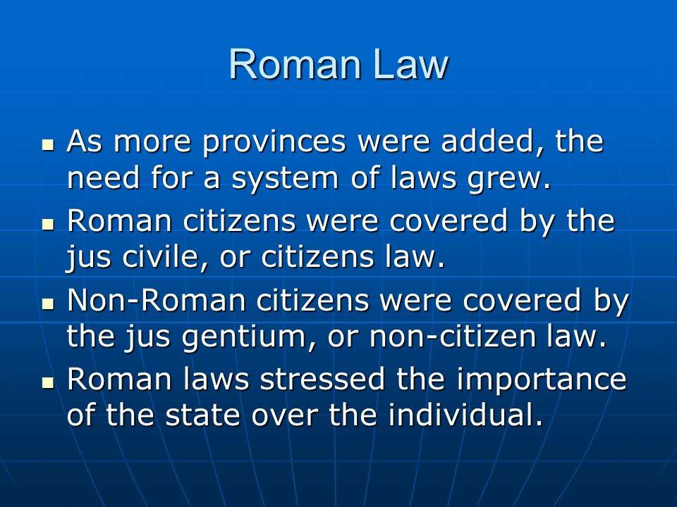 Roman Law As more provinces were added, the need for a system of laws grew. Roman citizens were covered by the jus civile, or citizens law.