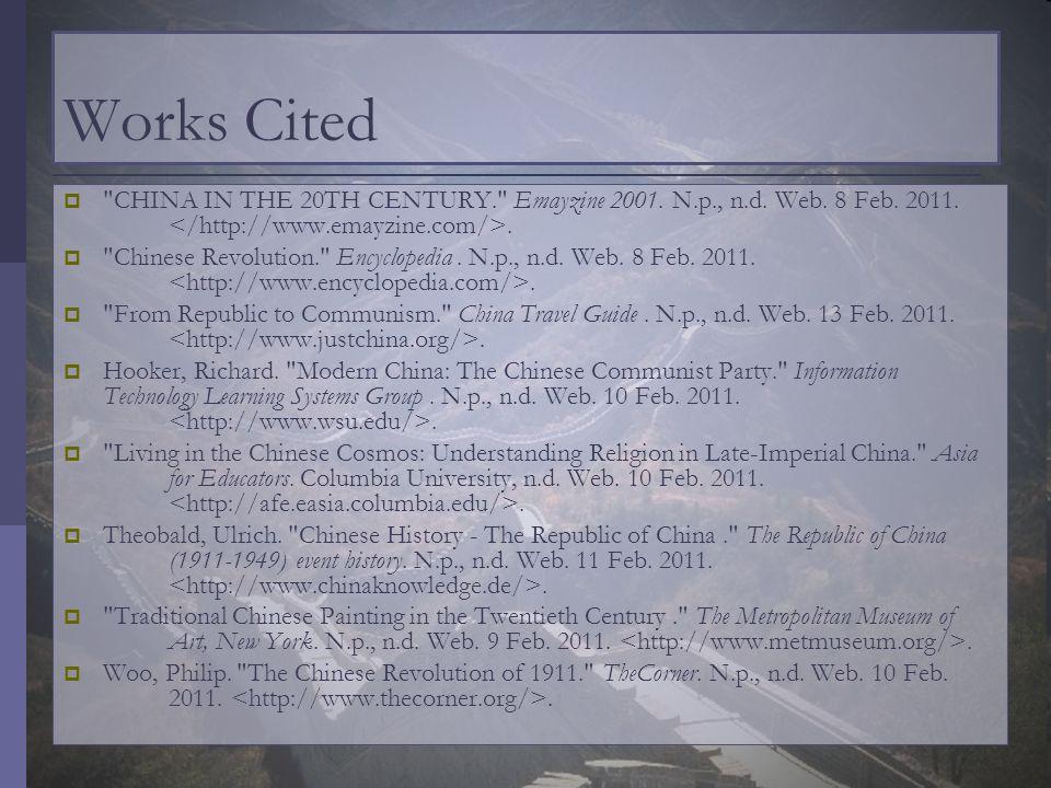 Works Cited CHINA IN THE 20TH CENTURY. Emayzine 2001. N.p., n.d. Web. 8 Feb. 2011. </http://www.emayzine.com/>.