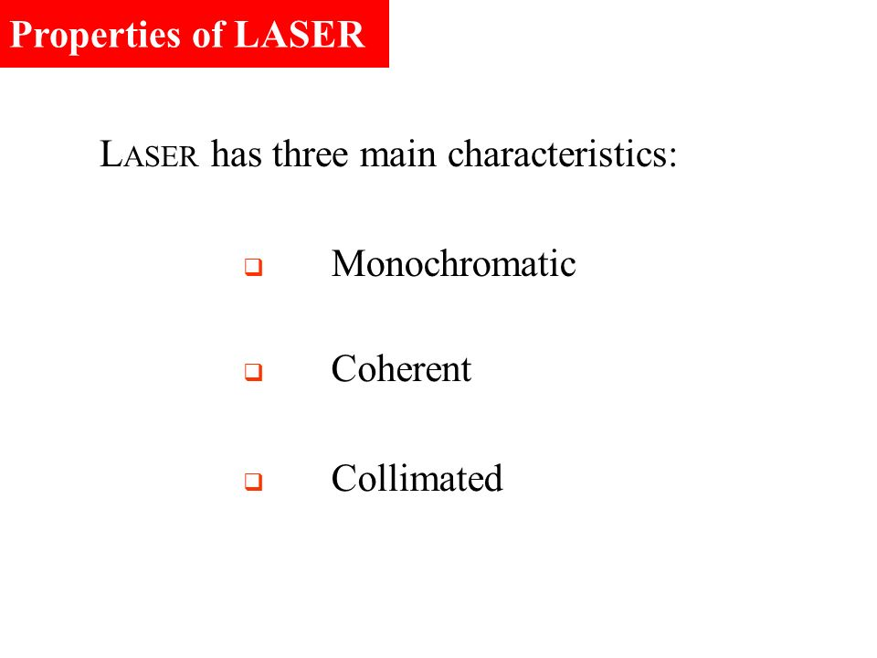 Properties of LASER LASER has three main characteristics: Monochromatic Coherent Collimated