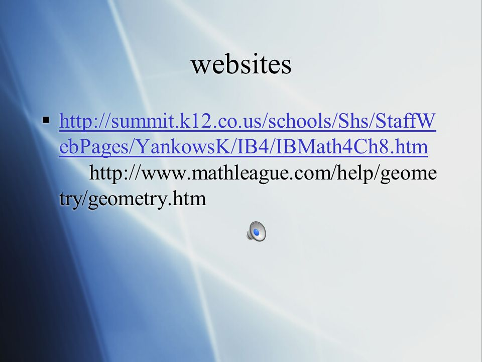 websites http://summit.k12.co.us/schools/Shs/StaffWebPages/YankowsK/IB4/IBMath4Ch8.htm http://www.mathleague.com/help/geometry/geometry.htm.