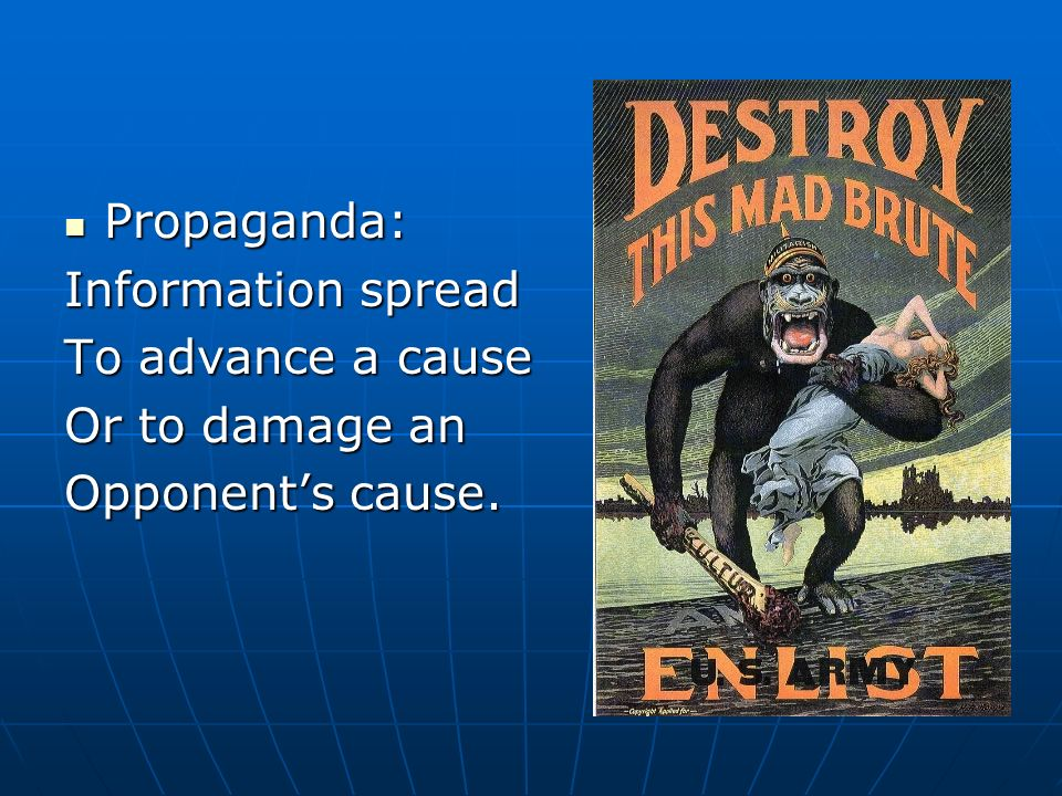 Propaganda: Information spread To advance a cause Or to damage an Opponent's cause.