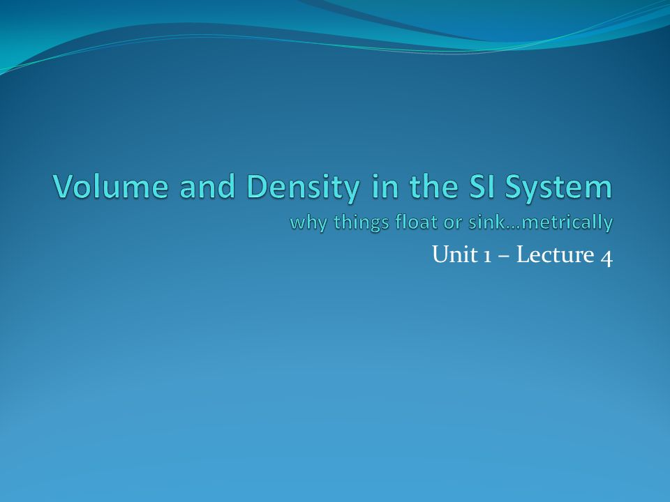 Volume and Density in the SI System why things float or sink…metrically Unit 1 – Lecture 4