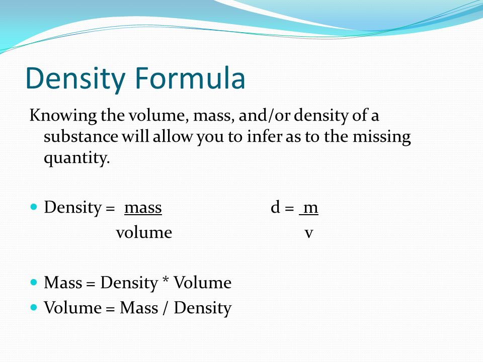 Density Formula Knowing the volume, mass, and/or density of a substance will allow you to infer as to the missing quantity.