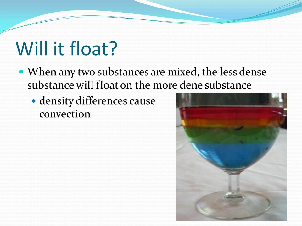 Will it float When any two substances are mixed, the less dense substance will float on the more dene substance.