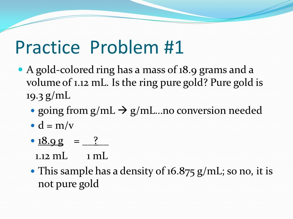 Practice Problem #1 A gold-colored ring has a mass of 18.9 grams and a volume of 1.12 mL. Is the ring pure gold Pure gold is 19.3 g/mL.