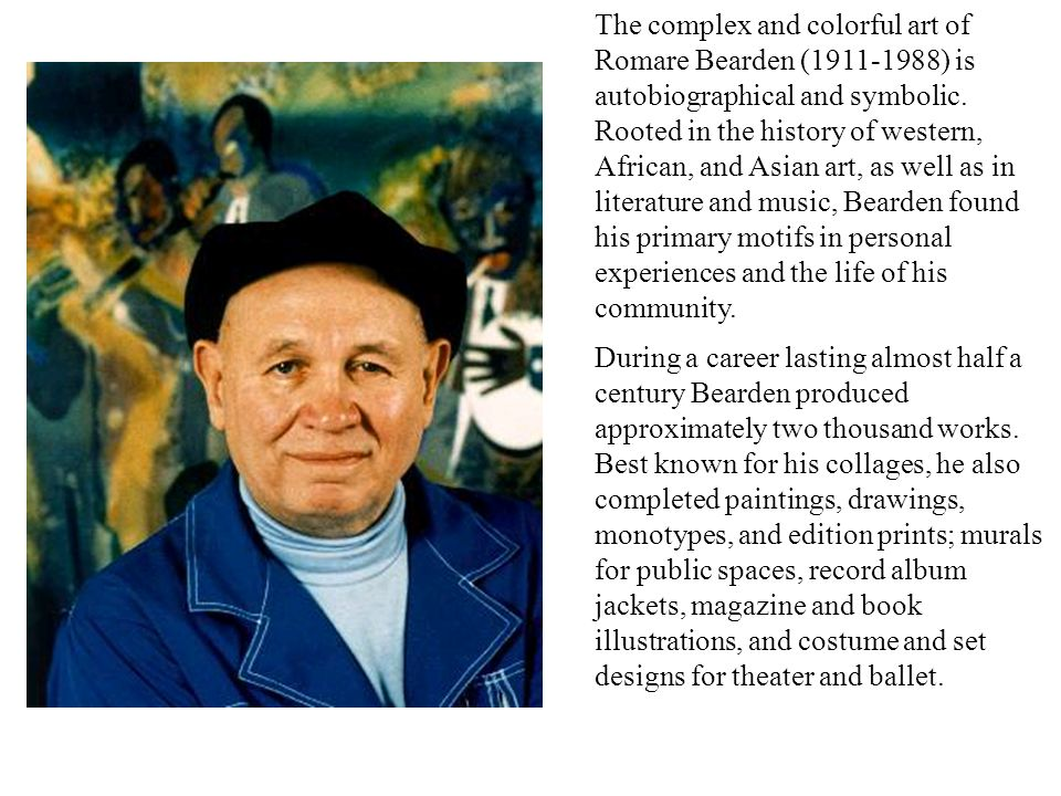 The complex and colorful art of Romare Bearden (1911-1988) is autobiographical and symbolic. Rooted in the history of western, African, and Asian art, as well as in literature and music, Bearden found his primary motifs in personal experiences and the life of his community.