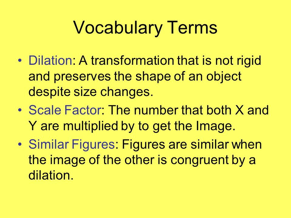 Vocabulary Terms Dilation: A transformation that is not rigid and preserves the shape of an object despite size changes.