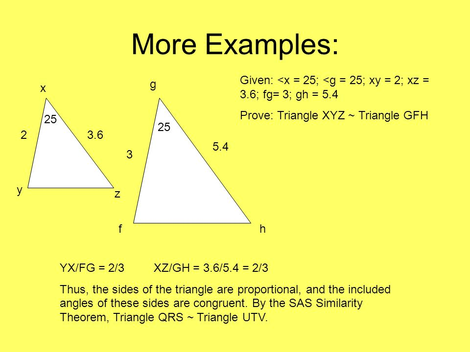 More Examples: Given: <x = 25; <g = 25; xy = 2; xz = 3.6; fg= 3; gh = 5.4. Prove: Triangle XYZ ~ Triangle GFH.