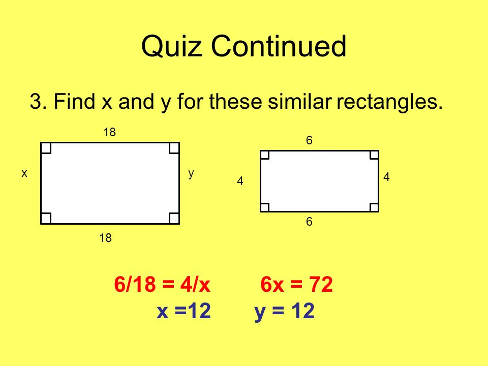 Quiz Continued 3. Find x and y for these similar rectangles.