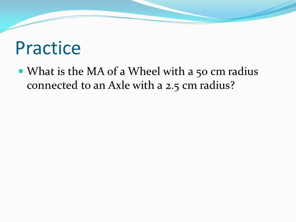 Practice What is the MA of a Wheel with a 50 cm radius connected to an Axle with a 2.5 cm radius