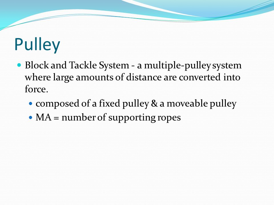 Pulley Block and Tackle System - a multiple-pulley system where large amounts of distance are converted into force.