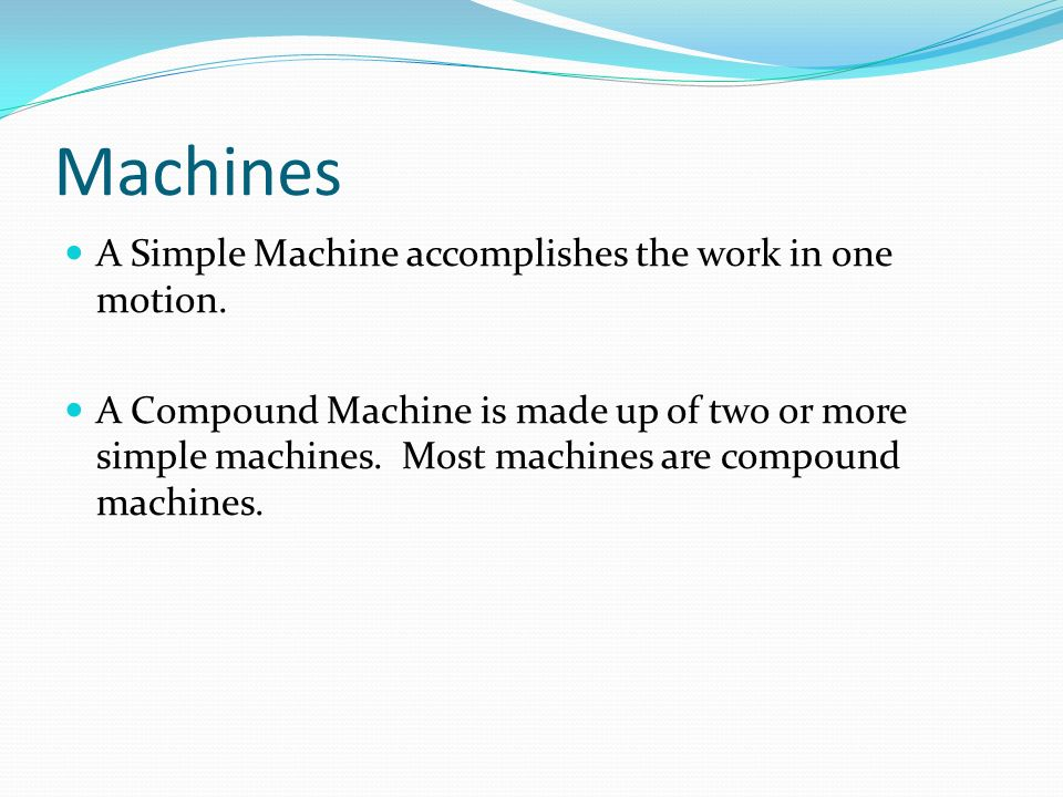 Machines A Simple Machine accomplishes the work in one motion.