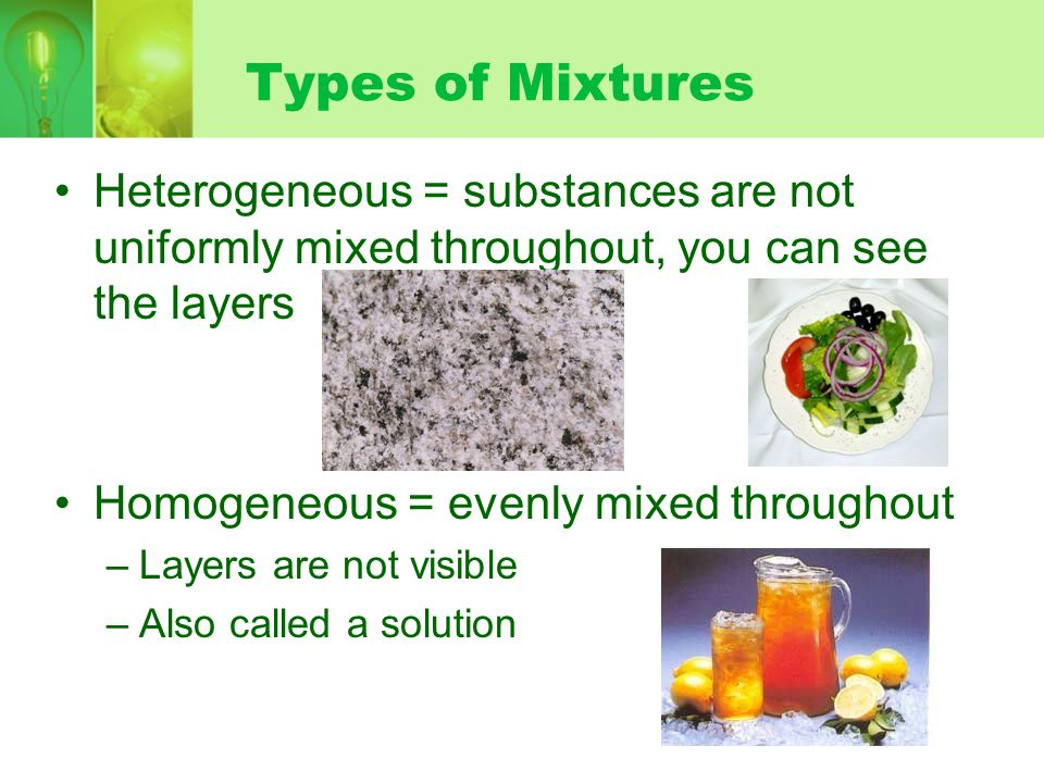 Types of Mixtures Heterogeneous = substances are not uniformly mixed throughout, you can see the layers.