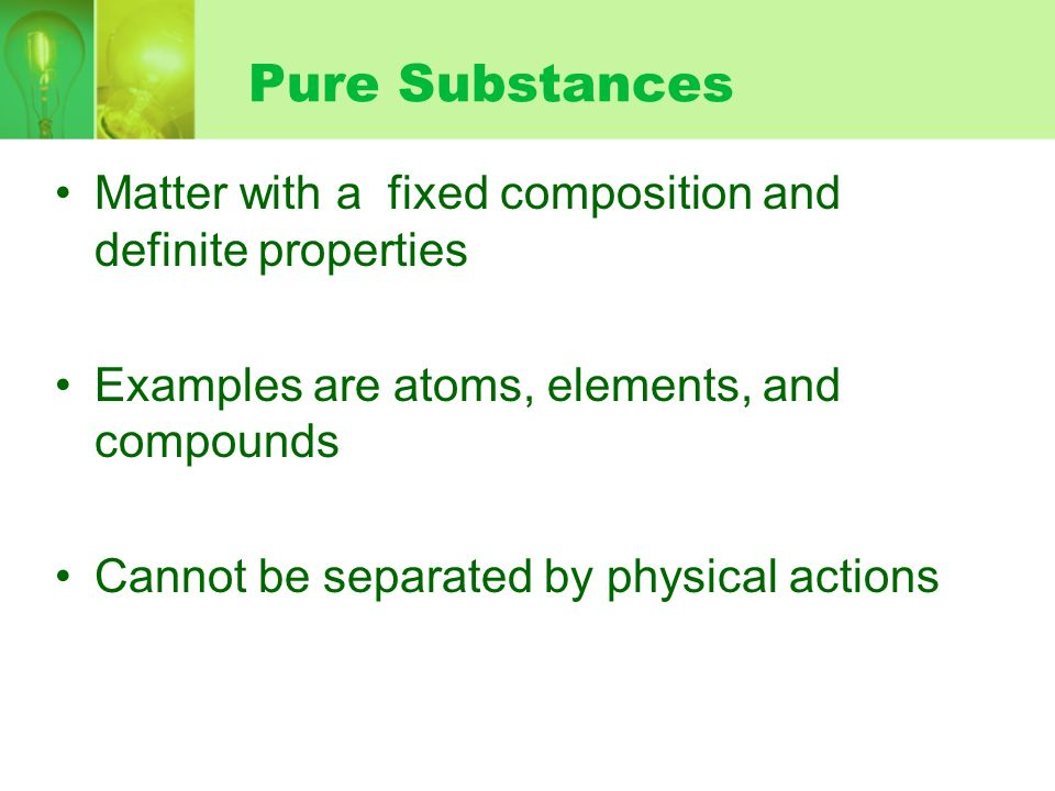 Pure Substances Matter with a fixed composition and definite properties. Examples are atoms, elements, and compounds.