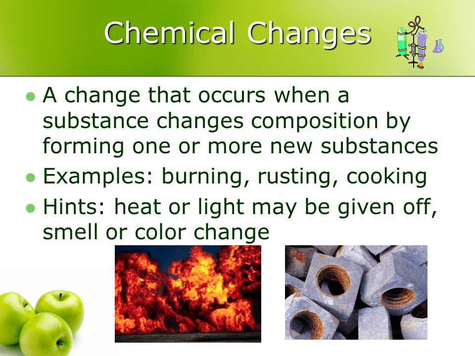 Chemical Changes A change that occurs when a substance changes composition by forming one or more new substances.